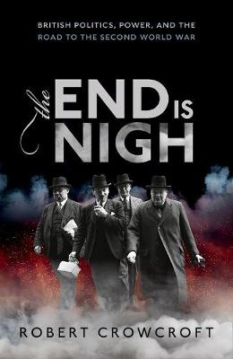 The End is Nigh: British Politics, Power, and the Road to the Second World War (Hardback)