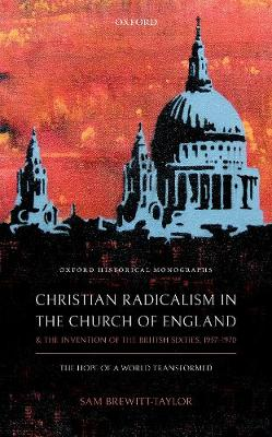 Christian Radicalism in the Church of England and the Invention of the British Sixties, 1957-1970: The Hope of a World Transformed - Oxford Historical Monographs (Hardback)