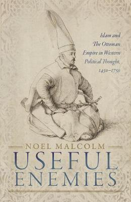 Useful Enemies: Islam and The Ottoman Empire in Western Political Thought, 1450-1750 (Hardback)