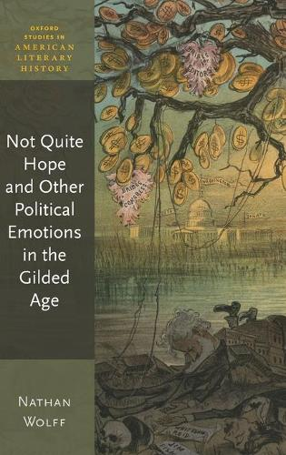 Not Quite Hope and Other Political Emotions in the Gilded Age - Oxford Studies in American Literary History (Hardback)