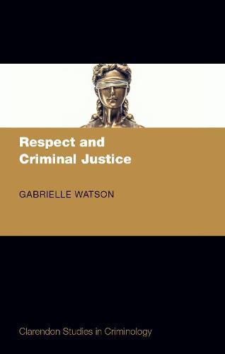 Respect and Criminal Justice - Clarendon Studies in Criminology (Hardback)