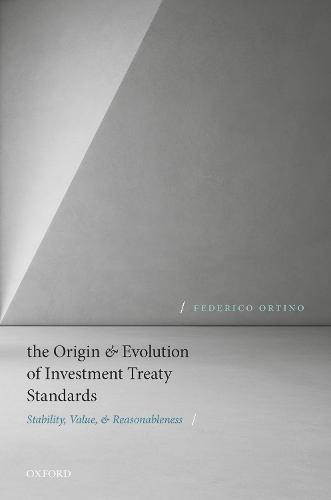The Origin and Evolution of Investment Treaty Standards: Stability, Value, and Reasonableness (Hardback)