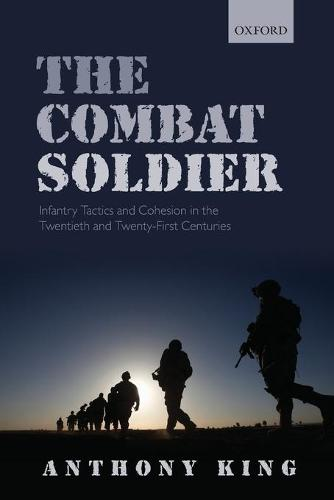The Combat Soldier: Infantry Tactics and Cohesion in the Twentieth and Twenty-First Centuries (Paperback)