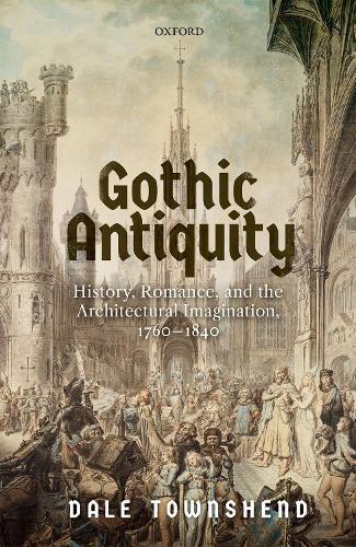 Gothic Antiquity: History, Romance, and the Architectural Imagination, 1760-1840 (Hardback)