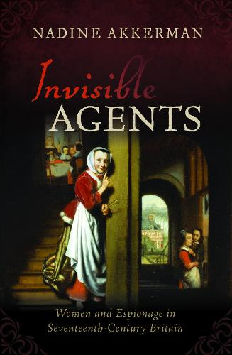 Invisible Agents: Women and Espionage in Seventeenth-Century Britain (Paperback)
