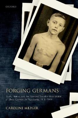 Forging Germans: Youth, Nation, and the National Socialist Mobilization of Ethnic Germans in Yugoslavia, 1918-1944 - Studies in German History (Hardback)