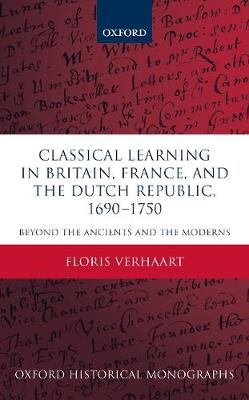 Classical Learning in Britain, France, and the Dutch Republic, 1690-1750: Beyond the Ancients and the Moderns - Oxford Historical Monographs (Hardback)