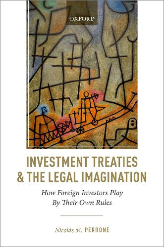 Investment Treaties and the Legal Imagination: How Foreign Investors Play By Their Own Rules (Hardback)