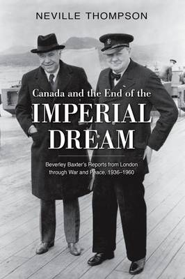 Canada and the End of the Imperial Dream: Beverley Baxter's Reports from London through War and Peace, 1936-1960 (Hardback)