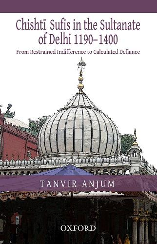From Restrained Indifference to Calculated Defiance: Chishti Sufis in the Sultanate of Delhi (1190-1400) (Hardback)