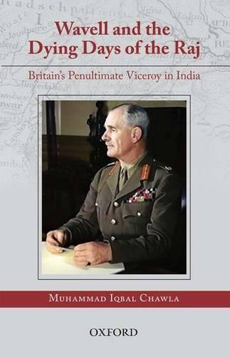 Wavell and the Dying Days of the Raj: Britain's Penultimate Viceroy in India (Hardback)