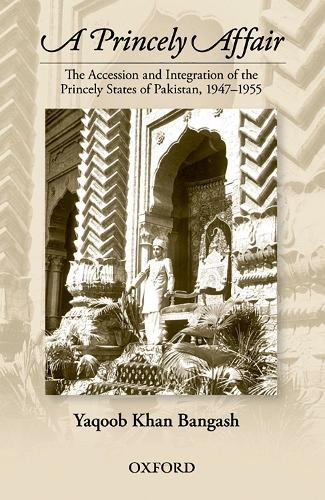 A Princely Affair: The Accession and Integration of the Princely States of Pakistan, 1947-1955 (Hardback)