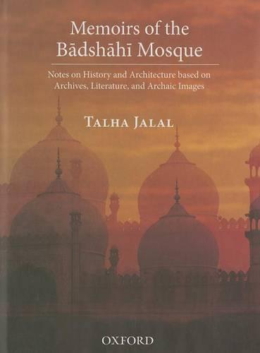 Memoirs of the Badshahi Mosque: Notes on History and Architecture based on Archives, Literature and Archaic Images (Paperback)
