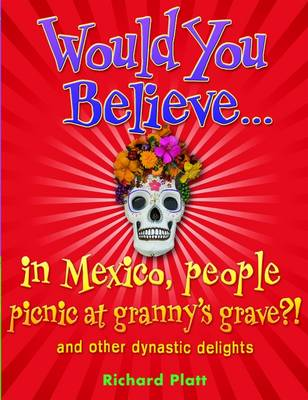 Would You Believe...in Mexico people picnic at granny's grave?!: and other dynastic delights - Would You Believe... (Paperback)