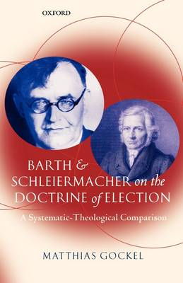 Barth and Schleiermacher on the Doctrine of Election: A Systematic-Theological Comparison (Hardback)