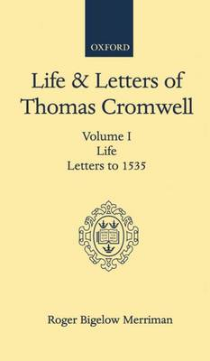 Life and Letters of Thomas Cromwell: Volume I Life, Letters to 1535 (Hardback)