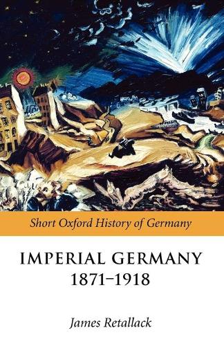 Imperial Germany 1871-1918 - Short Oxford History of Germany (Paperback)