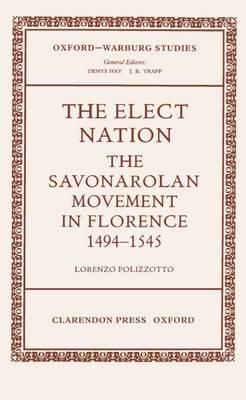 The Elect Nation: The Savonarolan Movement in Florence, 1494-1545 - Oxford-Warburg Studies (Hardback)