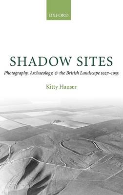 Shadow Sites: Photography, Archaeology, and the British Landscape 1927-1955 - Oxford Historical Monographs (Hardback)