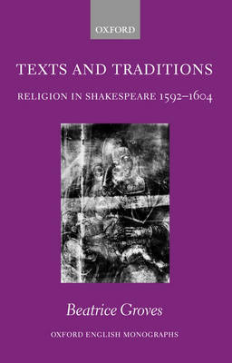 Texts and Traditions: Religion in Shakespeare 1592 - 1604 - Oxford English Monographs (Hardback)