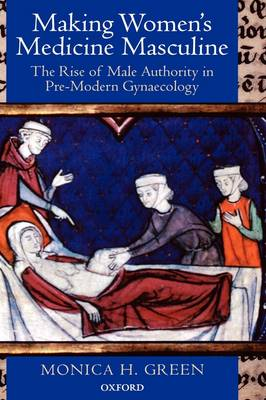 Making Women's Medicine Masculine: The Rise of Male Authority in Pre-Modern Gynaecology (Hardback)