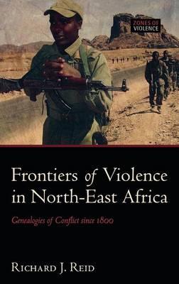 Frontiers of Violence in North-East Africa: Genealogies of Conflict since c.1800 - Zones of Violence (Hardback)