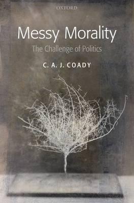 Messy Morality: The Challenge of Politics - Uehiro Series in Practical Ethics (Hardback)