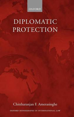 Diplomatic Protection - Oxford Monographs in International Law (Hardback)