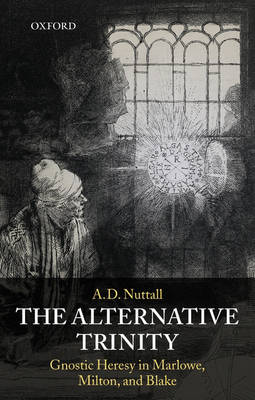 The Alternative Trinity: Gnostic Heresy in Marlowe, Milton, and Blake (Paperback)