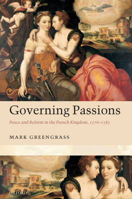 Governing Passions: Peace and Reform in the French Kingdom, 1576-1585 (Hardback)