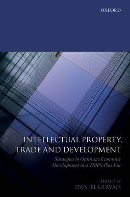 Intellectual Property, Trade and Development: Strategies to Optimize Economic Development in a TRIPS Plus Era (Hardback)