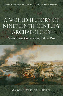 A World History of Nineteenth-Century Archaeology: Nationalism, Colonialism, and the Past - Oxford Studies in the History of Archaeology (Hardback)