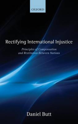 Rectifying International Injustice: Principles of Compensation and Restitution Between Nations (Hardback)