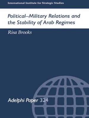 Political-Military Relations and the Stability of Arab Regimes - Adelphi series (Paperback)