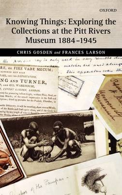 Knowing Things: Exploring the Collections at the Pitt Rivers Museum 1884-1945 (Hardback)