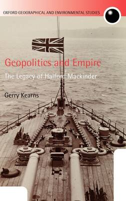 Geopolitics and Empire: The Legacy of Halford Mackinder - Oxford Geographical and Environmental Studies Series (Hardback)