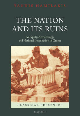 The Nation and its Ruins: Antiquity, Archaeology, and National Imagination in Greece - Classical Presences (Hardback)