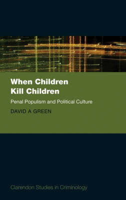 When Children Kill Children: Penal Populism and Political Culture - Clarendon Studies in Criminology (Hardback)