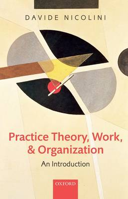 Practice Theory, Work, and Organization: An Introduction (Hardback)