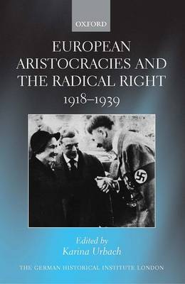 European Aristocracies and the Radical Right, 1918-1939 - Studies of the German Historical Institute London (Hardback)