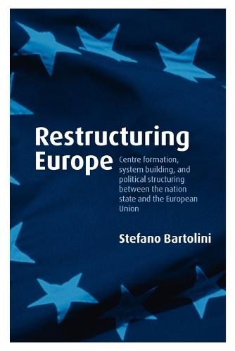 Restructuring Europe: Centre Formation, System Building, and Political Structuring between the Nation State and the European Union (Paperback)