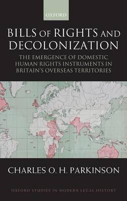 Bills of Rights and Decolonization: The Emergence of Domestic Human Rights Instruments in Britain's Overseas Territories - Oxford Studies in Modern Legal History (Hardback)
