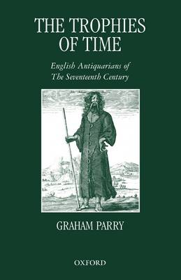 The Trophies of Time: English Antiquarians of the Seventeenth Century (Paperback)