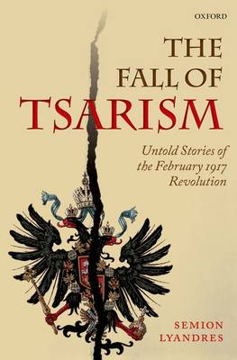 The Fall of Tsarism: Untold Stories of the February 1917 Revolution (Hardback)