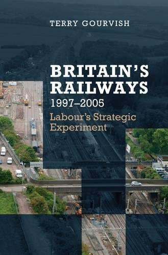 Britain's Railway, 1997-2005: Labour's Strategic Experiment (Hardback)