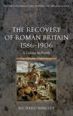 The Recovery of Roman Britain 1586-1906: A Colony So Fertile - Oxford Studies in the History of Archaeology (Hardback)