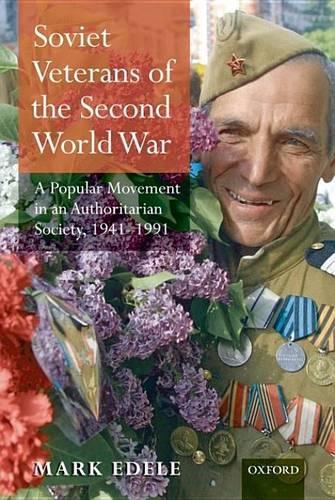 Soviet Veterans of the Second World War: A Popular Movement in an Authoritarian Society, 1941-1991 (Hardback)