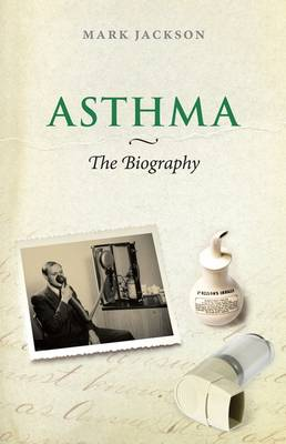 Asthma: The Biography - Biographies of Disease (Hardback)
