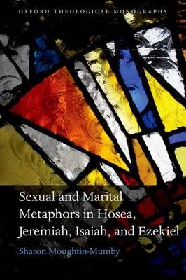 Sexual and Marital Metaphors in Hosea, Jeremiah, Isaiah, and Ezekiel - Oxford Theological Monographs (Hardback)