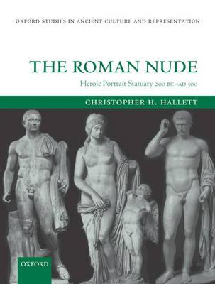 The Roman Nude: Heroic Portrait Statuary 200 BC - AD 300 - Oxford Studies in Ancient Culture Representation (Hardback)